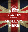 KEEP CALM CAUSE  MOLLY'S HERE - Personalised Poster A4 size
