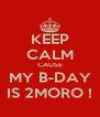 KEEP CALM CAUSE MY B-DAY IS 2MORO ! - Personalised Poster A4 size