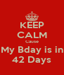 KEEP CALM Cause My Bday is in 42 Days - Personalised Poster A4 size