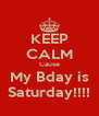 KEEP CALM Cause My Bday is Saturday!!!! - Personalised Poster A4 size