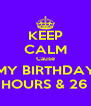 KEEP CALM Cause MY BIRTHDAY IN 2 HOURS & 26 MIN. - Personalised Poster A4 size