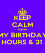 KEEP CALM Cause MY BIRTHDAY IN 2 HOURS & 31 MIN. - Personalised Poster A4 size