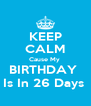 KEEP CALM Cause My  BIRTHDAY  Is In 26 Days  - Personalised Poster A4 size