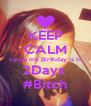 KEEP CALM cause my Birthday is in 2Days  #Bitch - Personalised Poster A4 size