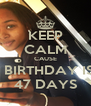 KEEP CALM CAUSE MY BIRTHDAY IS IN 47 DAYS - Personalised Poster A4 size