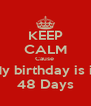 KEEP CALM Cause  My birthday is in 48 Days - Personalised Poster A4 size