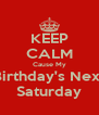 KEEP CALM Cause My Birthday's Next Saturday - Personalised Poster A4 size