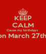 KEEP CALM Cause my birthdays  on March 27th   - Personalised Poster A4 size