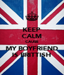 KEEP CALM CAUSE MY BOYFRIEND IS BRITTISH - Personalised Poster A4 size