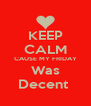 KEEP CALM CAUSE MY FRIDAY Was Decent  - Personalised Poster A4 size