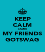 KEEP CALM CAUSE MY FRIENDS GOTSWAG - Personalised Poster A4 size