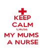 KEEP CALM CAUSE  MY MUMS  A NURSE - Personalised Poster A4 size