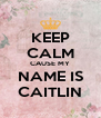 KEEP CALM CAUSE MY NAME IS CAITLIN - Personalised Poster A4 size