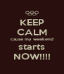 KEEP CALM cause my weekend starts NOW!!!! - Personalised Poster A4 size