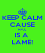 KEEP CALM CAUSE MYA  IS A  LAME! - Personalised Poster A4 size
