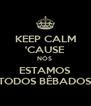 KEEP CALM 'CAUSE NÓS  ESTAMOS TODOS BÊBADOS - Personalised Poster A4 size