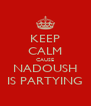 KEEP CALM CAUSE NADOUSH IS PARTYING - Personalised Poster A4 size