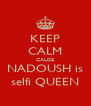 KEEP CALM CAUSE NADOUSH is selfi QUEEN - Personalised Poster A4 size