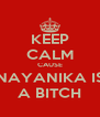 KEEP CALM CAUSE NAYANIKA IS A BITCH - Personalised Poster A4 size