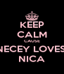 KEEP CALM CAUSE NECEY LOVES  NICA - Personalised Poster A4 size
