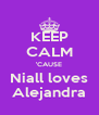 KEEP CALM 'CAUSE Niall loves Alejandra - Personalised Poster A4 size