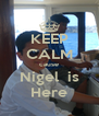 KEEP CALM cause Nigel  is Here - Personalised Poster A4 size