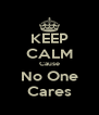 KEEP CALM Cause No One Cares - Personalised Poster A4 size