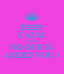 KEEP CALM CAUSE NO ONE IS ASKED YOU-! - Personalised Poster A4 size
