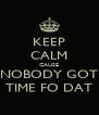 KEEP CALM CAUSE NOBODY GOT TIME FO DAT - Personalised Poster A4 size