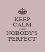 KEEP CALM 'cause NOBODY'S 'PERFECT' - Personalised Poster A4 size