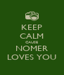 KEEP CALM CAUSE NOMER LOVES YOU - Personalised Poster A4 size