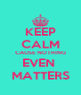 KEEP CALM CAUSE NOTHING EVEN  MATTERS - Personalised Poster A4 size
