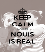 KEEP CALM CAUSE NOUIS IS REAL - Personalised Poster A4 size