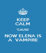 KEEP CALM 'CAUSE NOW ELENA IS A  VAMPIRE - Personalised Poster A4 size