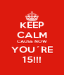 KEEP CALM CAUSE NOW YOU´RE 15!!! - Personalised Poster A4 size
