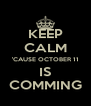 KEEP CALM 'CAUSE OCTOBER 11 IS COMMING - Personalised Poster A4 size