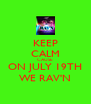 KEEP CALM CAUSE ON JULY 19TH WE RAV'N - Personalised Poster A4 size