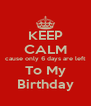 KEEP CALM cause only 6 days are left To My Birthday - Personalised Poster A4 size