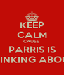 KEEP CALM CAUSE  PARRIS IS THINKING ABOUT - Personalised Poster A4 size