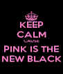 KEEP CALM CAUSE PINK IS THE NEW BLACK - Personalised Poster A4 size