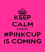 KEEP CALM CAUSE #PINKCUP IS COMING - Personalised Poster A4 size