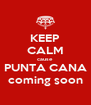 KEEP CALM cause   PUNTA CANA  coming soon - Personalised Poster A4 size