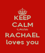 KEEP CALM CAUSE RACHAEL loves you - Personalised Poster A4 size