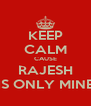 KEEP CALM CAUSE  RAJESH  IS ONLY MINE - Personalised Poster A4 size