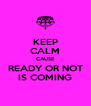 KEEP CALM CAUSE READY OR NOT IS COMING - Personalised Poster A4 size