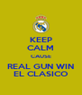 KEEP CALM CAUSE REAL GUN WIN EL CLASICO - Personalised Poster A4 size