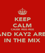 KEEP CALM CAUSE REE-REE AND KAY2 ARE  IN THE MIX - Personalised Poster A4 size