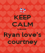 KEEP CALM cause  Ryan love's courtney - Personalised Poster A4 size