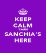 KEEP CALM 'CAUSE SANCHIA'S HERE - Personalised Poster A4 size
