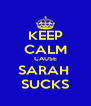 KEEP CALM CAUSE SARAH  SUCKS - Personalised Poster A4 size